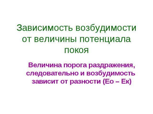 Зависимость возбудимости от величины потенциала покоя Величина порога раздражения, следовательно и возбудимость зависит от разности (Ео – Ек)