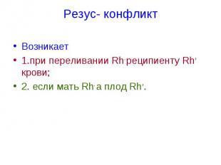 Резус- конфликт Возникает 1.при переливании Rh- реципиенту Rh+ крови; 2. если ма