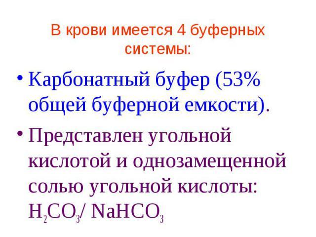 В крови имеется 4 буферных системы: Карбонатный буфер (53% общей буферной емкости). Представлен угольной кислотой и однозамещенной солью угольной кислоты: Н2СО3/ NaHCO3