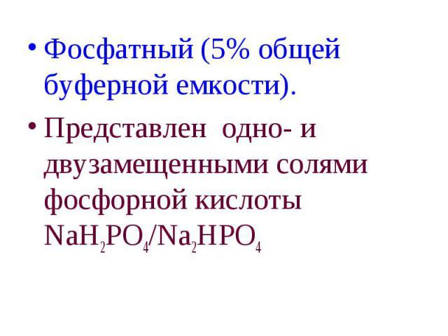 Фосфатный (5% общей буферной емкости). Фосфатный (5% общей буферной емкости). Представлен одно- и двузамещенными солями фосфорной кислоты NaH2PO4/Na2HPO4