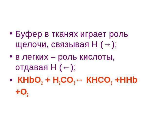 Буфер в тканях играет роль щелочи, связывая Н (→); в легких – роль кислоты, отдавая Н (←); КHbO2 + Н2СО3↔ КНСО3 +НHb +О2