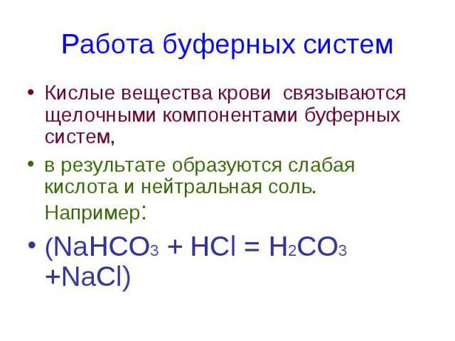 Работа буферных систем Кислые вещества крови связываются щелочными компонентами буферных систем, в результате образуются слабая кислота и нейтральная соль. Например: (NaHCO3 + HCl = Н2СО3 +NaCl)