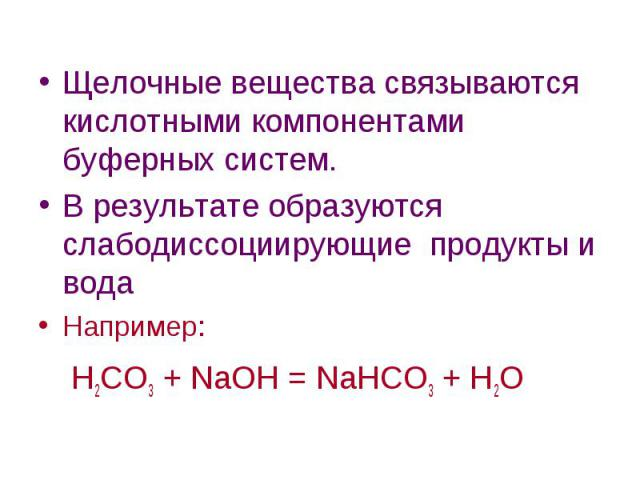 Щелочные вещества связываются кислотными компонентами буферных систем. Щелочные вещества связываются кислотными компонентами буферных систем. В результате образуются слабодиссоциирующие продукты и вода Например: Н2СО3 + NaOH = NaHCO3 + H2O