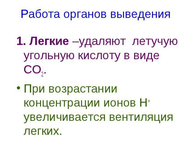 1. Легкие –удаляют летучую угольную кислоту в виде СО2. 1. Легкие –удаляют летучую угольную кислоту в виде СО2. При возрастании концентрации ионов Н+ увеличивается вентиляция легких.
