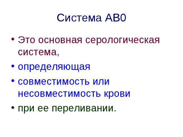 Система АВ0 Это основная серологическая система, определяющая совместимость или несовместимость крови при ее переливании.
