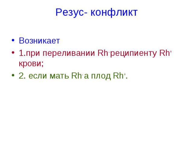 Резус- конфликт Возникает 1.при переливании Rh- реципиенту Rh+ крови; 2. если мать Rh- а плод Rh+.