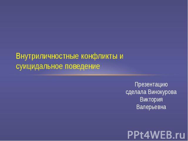 Внутриличностные конфликты и суицидальное поведение Презентацию сделала Винокурова Виктория Валерьевна