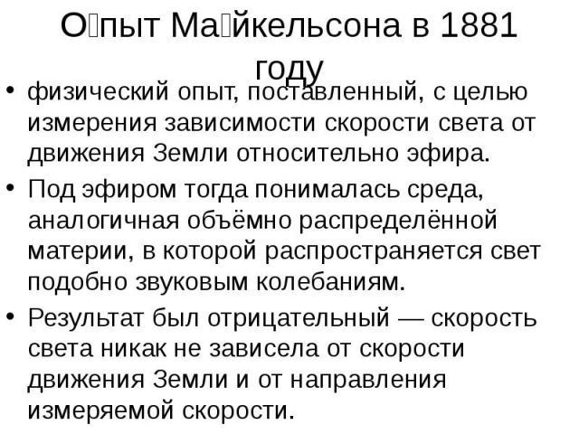 О пыт Ма йкельсона в 1881 году физический опыт, поставленный, с целью измерения зависимости скорости света от движения Земли относительно эфира. Под эфиром тогда понималась среда, аналогичная объёмно распределённой материи, в которой распространяетс…