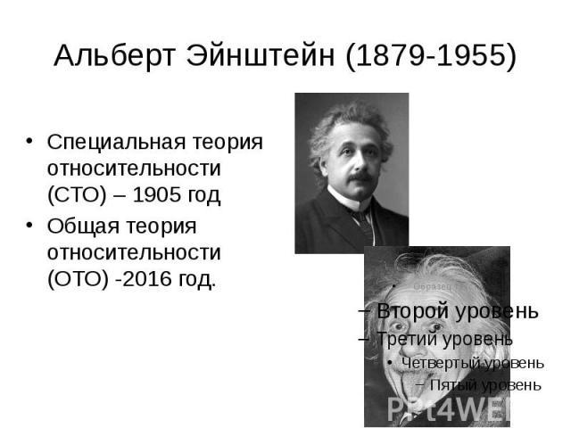 Альберт Эйнштейн (1879-1955) Специальная теория относительности (СТО) – 1905 год Общая теория относительности (ОТО) -2016 год.