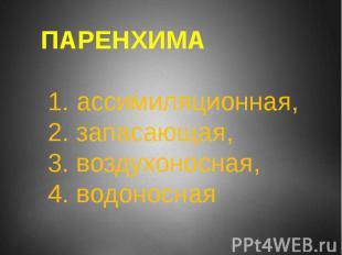 ПАРЕНХИМА 1. ассимиляционная, 2. запасающая, 3. воздухоносная, 4. водоносная