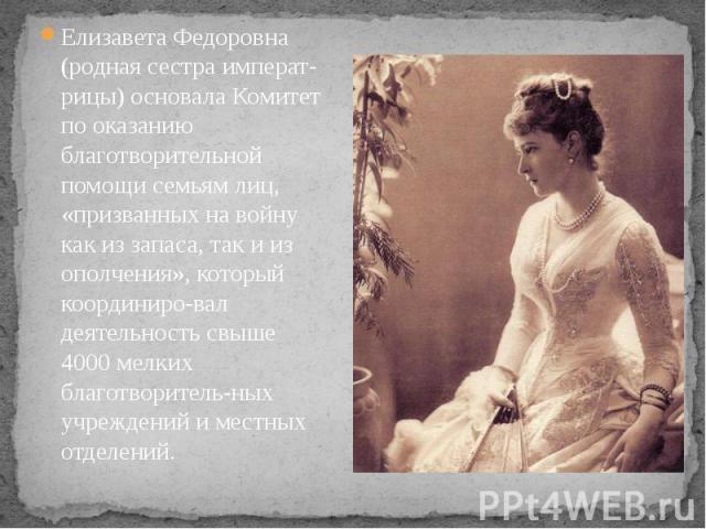 Елизавета Федоровна (родная сестра императрицы) основала Комитет по оказанию благотворительной помощи семьям лиц, «призванных на войну как из запаса, так и из ополчения», который координировал деятельность свыше 4000 мелких благотворитель&…
