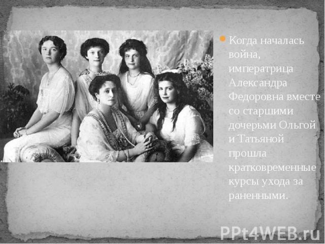 Когда началась война, императрица Александра Федоровна вместе со старшими дочерьми Ольгой и Татьяной прошла кратковременные курсы ухода за раненными. Когда началась война, императрица Александра Федоровна вместе со старшими дочерьми Ольгой и Т…