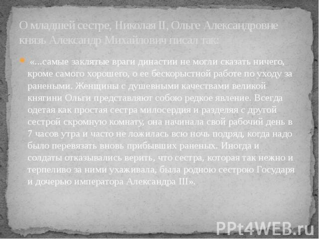 О младшей сестре, НиколаяII, ОльгеАлександровне князь Александр Михайлович писал так: «...самые заклятые враги династии не могли сказать ничего, кроме самого хорошего, о ее бескорыстной работе по уходуза ранеными. Женщины с душевны…