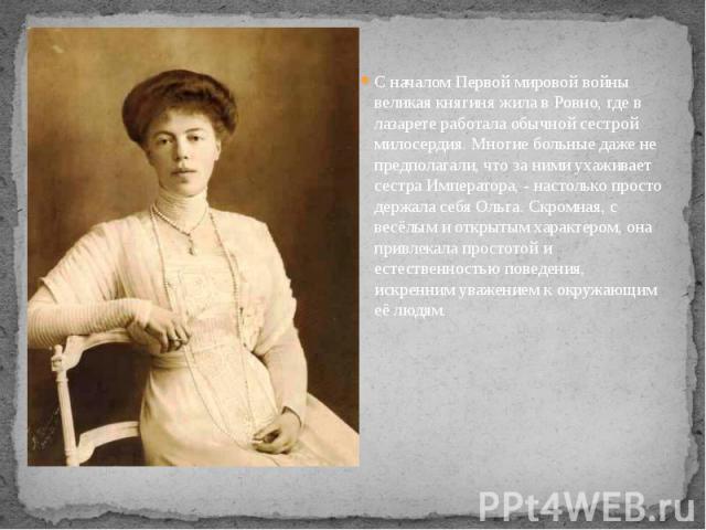 С началом Первой мировой войны великая княгиня жила в Ровно, где в лазарете работала обычной сестрой милосердия. Многие больные даже не предполагали, что за ними ухаживает сестра Императора, - настолько просто держала себя Ольга. Скромная, с весёлым…
