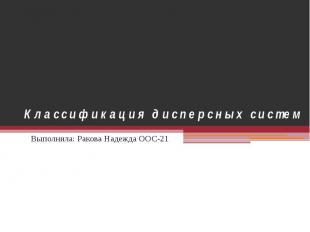 Классификация дисперсных систем Выполнила: Ракова Надежда ООС-21