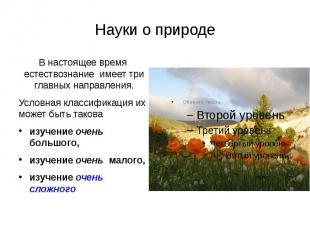 Науки о природе В настоящее время естествознание имеет три главных направления.