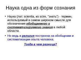 """Наука одна из форм сознания Наука (лат. scientia, из scire, """"знать"""") -"""