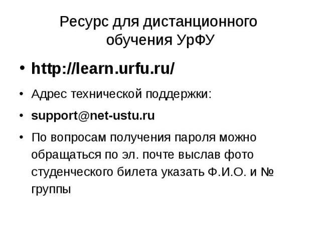 Ресурс для дистанционного обучения УрФУ http://learn.urfu.ru/ Адрес технической поддержки: support@net-ustu.ru По вопросам получения пароля можно обращаться по эл. почте выслав фото студенческого билета указать Ф.И.О. и № группы