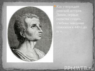 Как утверждает римский историк Ливии, первые попытки создать учебные заведения о