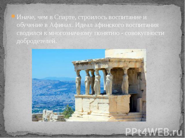 Иначе, чем в Спарте, строилось воспитание и обучение в Афинах. Идеал афинского воспитания сводился к многозначному понятию - совокупности добродетелей. Иначе, чем в Спарте, строилось воспитание и обучение в Афинах. Идеал афинского воспитания сводилс…