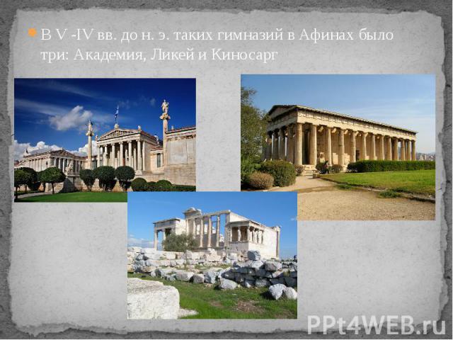 В V -IV вв. до н. э. таких гимназий в Афинах было три: Академия, Ликей и Киносарг В V -IV вв. до н. э. таких гимназий в Афинах было три: Академия, Ликей и Киносарг
