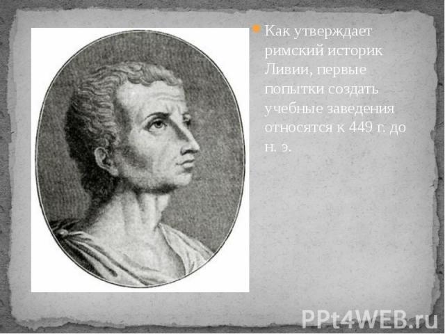 Как утверждает римский историк Ливии, первые попытки создать учебные заведения относятся к 449 г. до н. э. Как утверждает римский историк Ливии, первые попытки создать учебные заведения относятся к 449 г. до н. э.