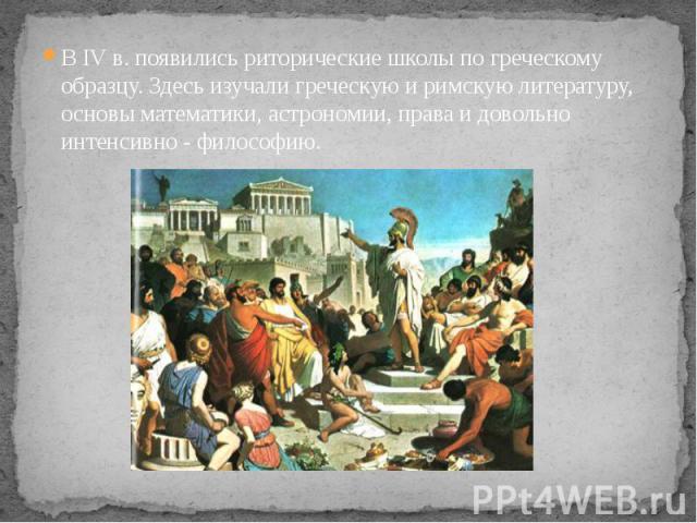 В IV в. появились риторические школы по греческому образцу. Здесь изучали греческую и римскую литературу, основы математики, астрономии, права и довольно интенсивно - философию. В IV в. появились риторические школы по греческому образцу. Здесь изуча…