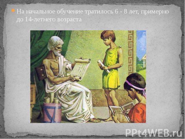 На начальное обучение тратилось 6 - 8 лет, примерно до 14-летнего возраста На начальное обучение тратилось 6 - 8 лет, примерно до 14-летнего возраста