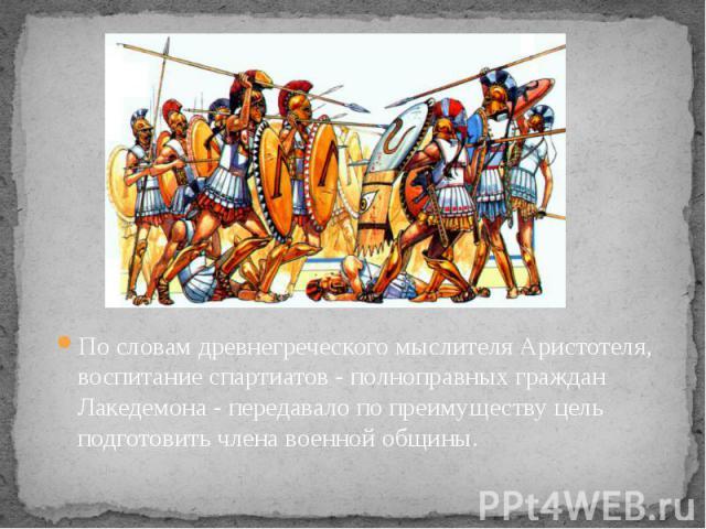 По словам древнегреческого мыслителя Аристотеля, воспитание спартиатов - полноправных граждан Лакедемона - передавало по преимуществу цель подготовить члена военной общины. По словам древнегреческого мыслителя Аристотеля, воспитание спартиатов - пол…
