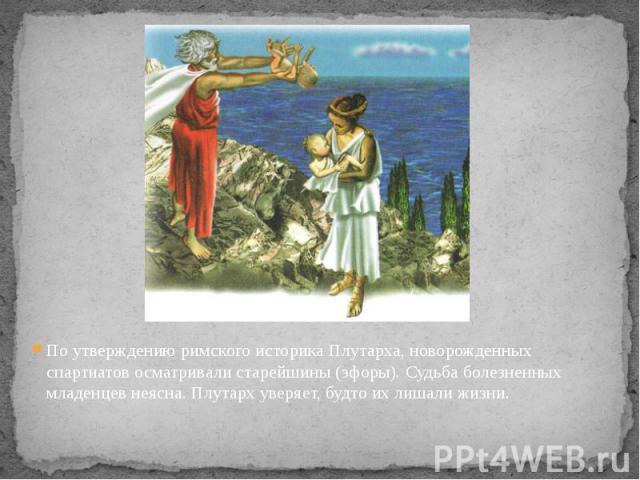 По утверждению римского историка Плутарха, новорожденных спартиатов осматривали старейшины (эфоры). Судьба болезненных младенцев неясна. Плутарх уверяет, будто их лишали жизни. По утверждению римского историка Плутарха, новорожденных спартиатов осма…