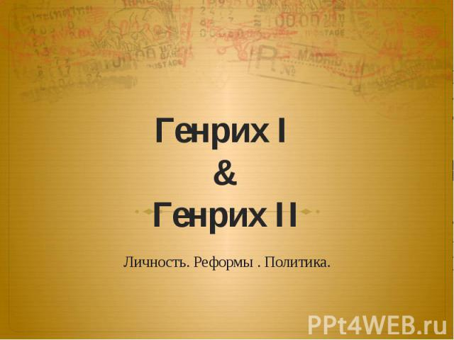 Генрих I & Генрих II Личность. Реформы . Политика.