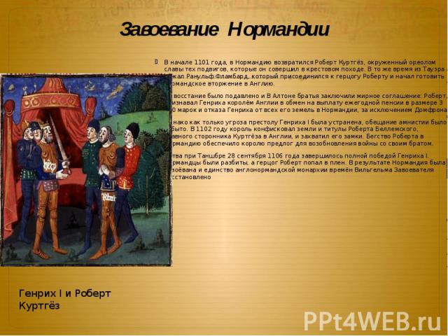 Завоевание Нормандии В начале 1101 года, в Нормандию возвратился Роберт Куртгёз, окруженный ореолом славы тех подвигов, которые он совершил в крестовом походе. В то же время из Тауэра бежал Ранульф Фламбард, который присоединился к герцогу Роберту и…