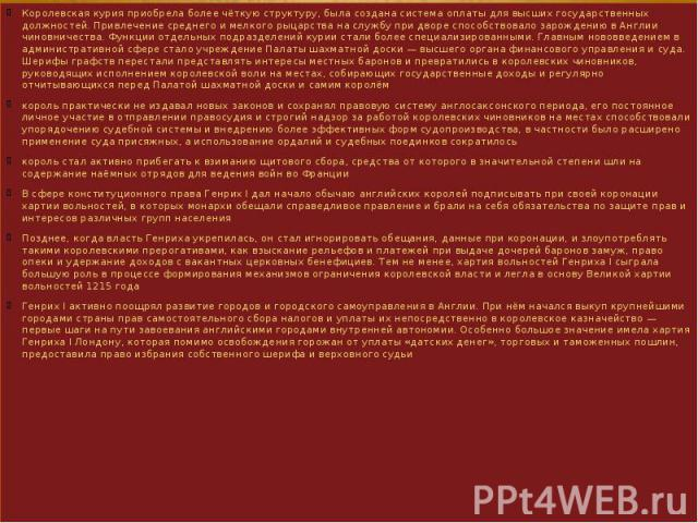 Королевская курия приобрела более чёткую структуру, была создана система оплаты для высших государственных должностей. Привлечение среднего и мелкого рыцарства на службу при дворе способствовало зарождению в Англии чиновничества. Функции отдельных п…