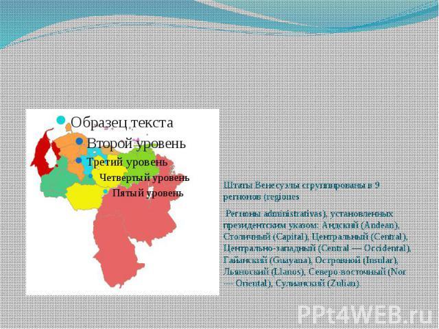 Штаты Венесуэлы сгруппированы в 9 регионов (regiones Регионы administrativas), установленных президентским указом: Андский (Andean), Столичный (Capital), Центральный (Central), Центрально-западный (Central — Occidental), Гайанский (Guayana), Островн…