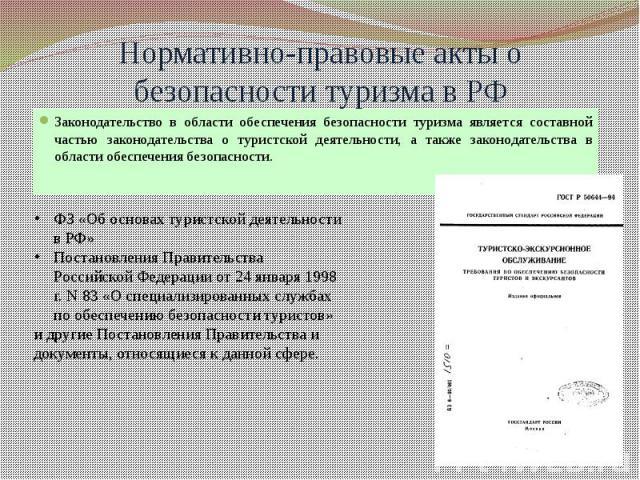 Нормативно-правовые акты о безопасности туризма в РФ Законодательство в области обеспечения безопасности туризма является составной частью законодательства о туристской деятельности, а также законодательства в области обеспечения безопасности.