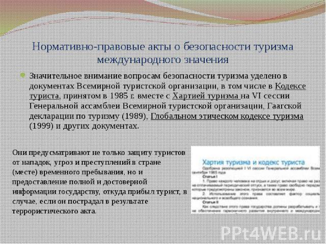 Нормативно-правовые акты о безопасности туризма международного значения Значительное внимание вопросам безопасности туризма уделено в документах Всемирной туристской организации, в том числе в Кодексе туриста, принятом в 1985 г. вместе с Хартией тур…
