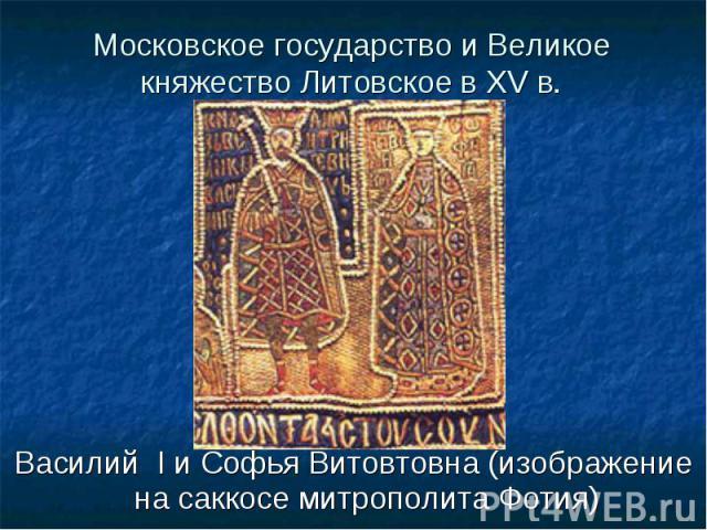 Василий I и Софья Витовтовна (изображение на саккосе митрополита Фотия) Василий I и Софья Витовтовна (изображение на саккосе митрополита Фотия)