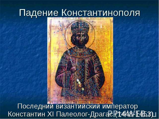 Последний византийский император Константин XI Палеолог-Драгас (1448-1453) Последний византийский император Константин XI Палеолог-Драгас (1448-1453)