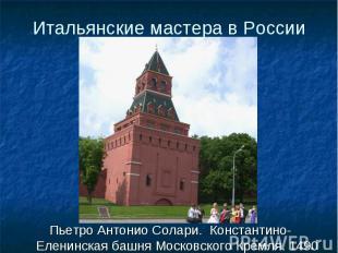 Пьетро Антонио Солари. Константино-Еленинская башня Московского Кремля. 1490 Пье