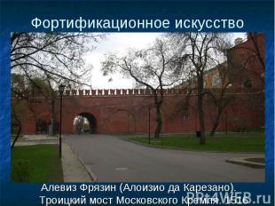 Алевиз Фрязин (Алоизио да Карезано). Троицкий мост Московского Кремля. 1516 Алев