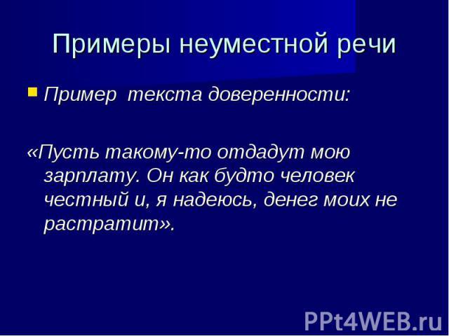 Пример текста доверенности: Пример текста доверенности: «Пусть такому-то отдадут мою зарплату. Он как будто человек честный и, я надеюсь, денег моих не растратит».