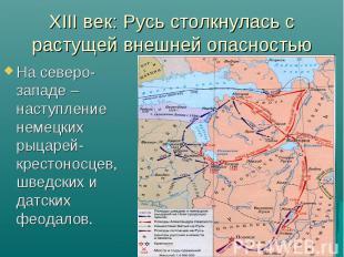 XIII век: Русь столкнулась с растущей внешней опасностью На северо-западе – наст