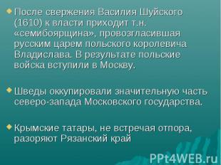 После свержения Василия Шуйского (1610) к власти приходит т.н. «семибоярщина», п