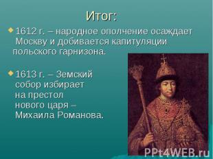 1612 г. – народное ополчение осаждает Москву и добивается капитуляции 1612 г. –