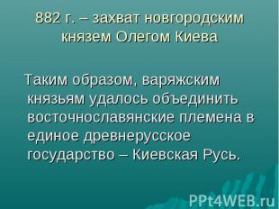 882 г. – захват новгородским князем Олегом Киева Таким образом, варяжским князья