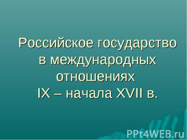 Российское государство в международных отношениях IX – начала XVII в.
