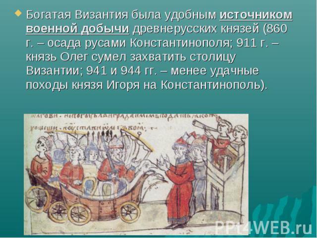 Богатая Византия была удобным источником военной добычи древнерусских князей (860 г. – осада русами Константинополя; 911 г. – князь Олег сумел захватить столицу Византии; 941 и 944 гг. – менее удачные походы князя Игоря на Константинополь). Богатая …