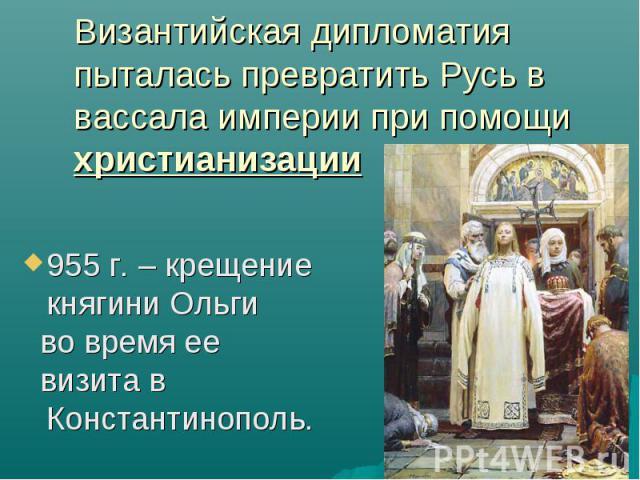 Византийская дипломатия пыталась превратить Русь в вассала империи при помощи христианизации 955 г. – крещение княгини Ольги во время ее визита в Константинополь.