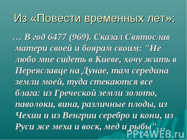 """… В год 6477 (969). Сказал Святослав матери своей и боярам своим: """"Не любо мне сидеть в Киеве, хочу жить в Переяславце на Дунае, там середина земли моей, туда стекаются все блага: из Греческой земли золото, паволоки, вина, различные плоды, из Ч…"""