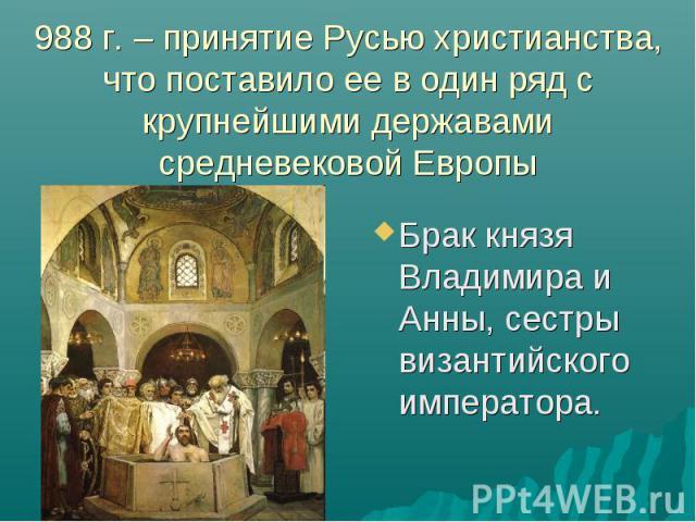 988 г. – принятие Русью христианства, что поставило ее в один ряд с крупнейшими державами средневековой Европы Брак князя Владимира и Анны, сестры византийского императора.